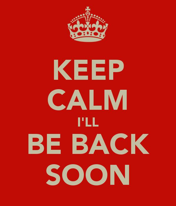 keep-calm-i-ll-be-back-soon